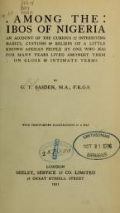 Among the Ibos of Nigeria, an account of the curious & interesting habits, customs, & beliefs of a little known African people by one who has for many years lived amongst them on close & intimate terms, by G. T. Basden ... With thirty-seven illustrations & a map