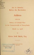 Art in America before the revolution; address before the Society of colonial wars in the commonwealth of Pennsylvania, March 12, 1908, by Edwin Swift Balch, esq. ..