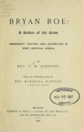 Bryan Roe : a soldier of the cross : missionary travels and adventure in West Central Africa / by C.R. Johnson ; with an introduction by Marshall Hartley