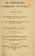 Dr Livingstone's Cambridge lectures : together with a prefatory letter by the Rev. Professor Sedgwick / edited with introduction, life of Dr Livingstone, notes and appendix by the Rev. William Monk ; with a protrait and map, also a larger map, by Arrowsmith, granted especially for this work by the president and council of the Royal Geographical Society of London: the whole work being a compendium of information on the central South African question