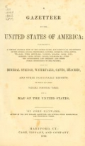 A gazetteer of the United States of America : comprising a concise general view of the United States, and particular descriptions of the several states, territories, counties, districts, cities, towns, villages, their mountains, valleys, islands, capes, bays, harbors, lakes, rivers, canals, railroads, &c. ; with the governments and literary and other public institutions of the country; also, its mineral springs, waterfalls, caves, beaches, and other fashionable resorts; to which are added valuable statistical tables, and a map of the United States / by John Hayward