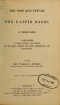 The past and future of the Kaffir races. In three parts. I. Their history. II. Their manners and customs. III. The means needful for their preservation and improvement. By the Rev. William C. Holden ... With a map and illustrations