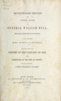 Revolutionary services and civil life of General William Hull; prepared from his manuscripts, by his daughter, Mrs. Maria Campbell: together with the history of the campaign of 1812, and surrender of the post of Detroit, by his grandson, James Freeman Clarke