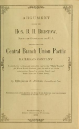 Cover of Argument before the Hon. B. H. Bristow, solicitor-general of the U.S. showing that the Central branch Union Pacific railroad company is entitled to continue and extend its road to the 'Main Trunk,'