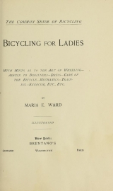 Cover of Bicycling for ladies : with hints as to the art of wheeling, advice to beginners, dress, care of the bicycle, mechanics, training, exercise, etc., etc