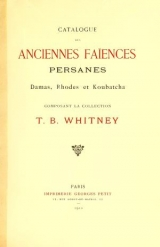 Cover of Catalogue des anciennes Faiences persanes, damas, rhodes et koubatcha - composant la collection T.B.Whitney.
