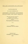 Catalogue of a loan exhibition of ancient Chinese paintings, sculptures and jade objects from the collection formed by Charles Lang Freer and given by him to the nation through The Smithsonian Institution : exhibition, November 15 to December 8, 1917 / compiled by Frederick William Gookin