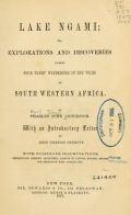 Lake Ngami; or, Explorations and discoveries during four years' wanderings in the wilds of southwestern Africa. By Charles John Andersson. With an introductory letter by John Charles Fremont. With numerous illustrations, representing sporting adventures, subjects of natural history, devices for destroying wild animals, etc