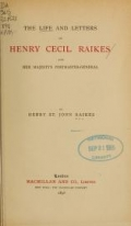 The life and letters of Henry Cecil Raikes, late Her Majesty's postmaster-general ; by Henry St. John Raikes