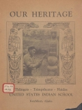 Our heritage : Thlingets, Tsimpsheans, Haidas / United States Indian School, Kethikan, Alaska