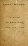 The proceedings of the first annual convention of the American federation of arts, held at Washington, D.C., May 17, 18, 19, 1910