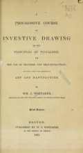 A progressive course of inventive drawing on the principles of Pestalozzi, for the use of teachers and self-instruction; also with a view to its adaptation to art and manufacture. By Wm. J. Whitaker. First course