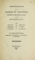 Prospectus of a course of lectures on some of the practical parts of the mathematics : viz. ... astronomy, geography, navigation ..., gunnery, and fortification / by John Playfair ..