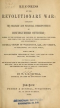Records of the revolutionary war: containing the military and financial correspondence of distinguished officers; names of the officers and privates of regiments, companies, and corps, with the dates of their commissions and enlistments; general orders of Washington, Lee, and Greene, at Germantown and Valley Forge; with a list of distinguished prisoners of war; the time of their capture, exchange, etc. To which is added the half-pay acts of the Continental Congress; the revolutionary pension laws; and a list of the officers of the Continental Army who acquired the right to half-pay, commutation, and lands. By W.T.R. Saffell ..