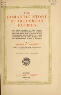 The romantic story of the Puritan fathers and their founding of new Boston and the Massachusetts Bay colony; together with some account of the conditions which led to their departure from old Boston and the neighbouring towns in England, by Albert C. Addison ... with numerous original illustrations